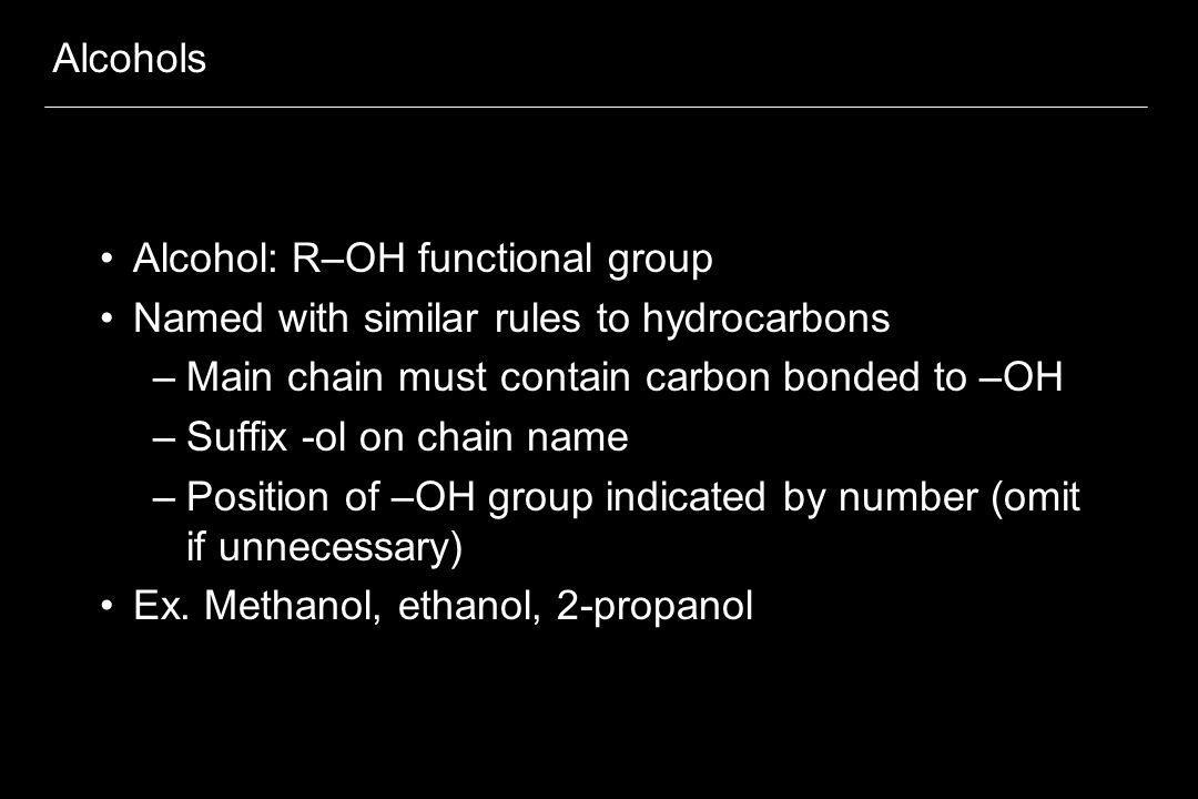 Alcohols Alcohol: R–OH functional group Named with similar rules to hydrocarbons –Main chain must contain carbon bonded to –OH –Suffix -ol on chain na