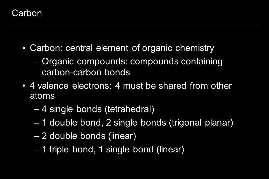 Carbon Carbon: central element of organic chemistry –Organic compounds: compounds containing carbon-carbon bonds 4 valence electrons: 4 must be shared