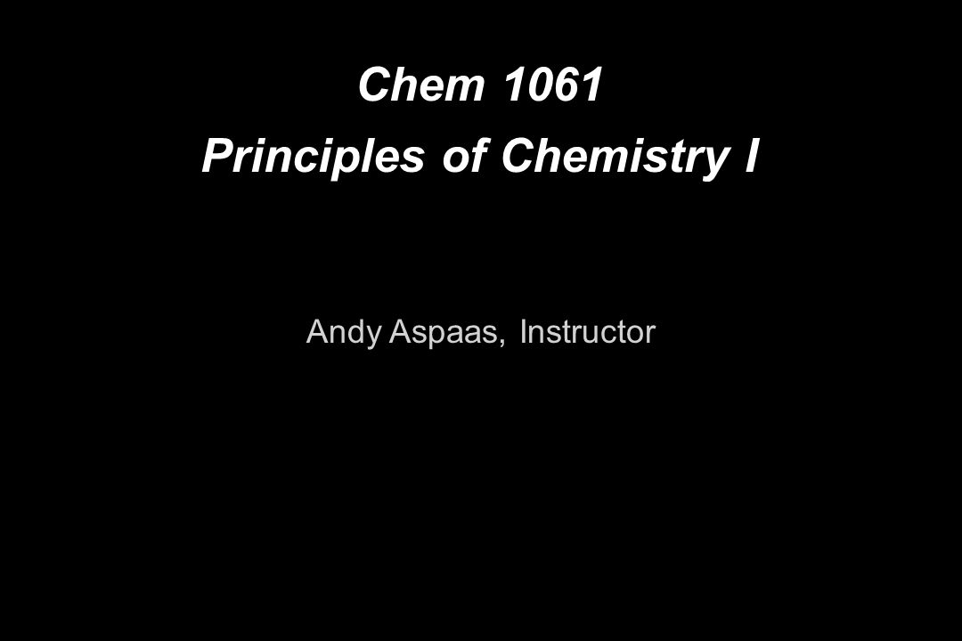 Chem 1061 Principles of Chemistry I Andy Aspaas, Instructor