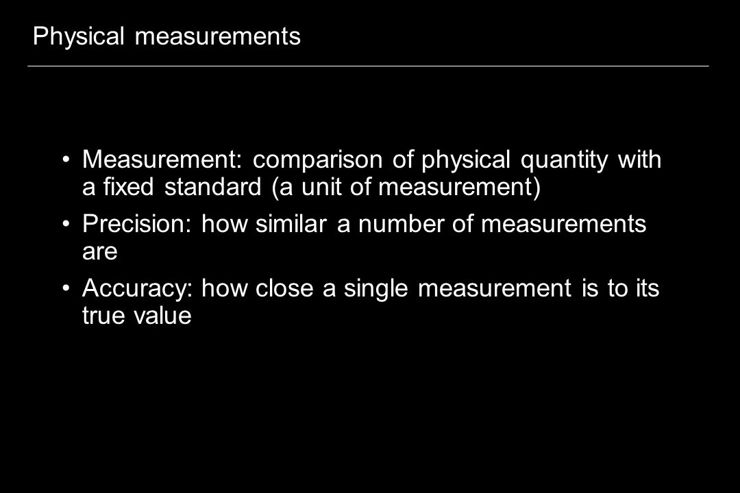 Physical measurements Measurement: comparison of physical quantity with a fixed standard (a unit of measurement) Precision: how similar a number of me