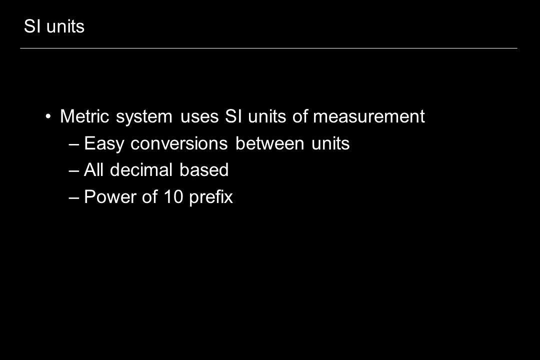 SI units Metric system uses SI units of measurement –Easy conversions between units –All decimal based –Power of 10 prefix