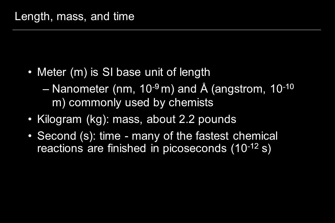 Length, mass, and time Meter (m) is SI base unit of length –Nanometer (nm, 10 -9 m) and Å (angstrom, 10 -10 m) commonly used by chemists Kilogram (kg): mass, about 2.2 pounds Second (s): time - many of the fastest chemical reactions are finished in picoseconds (10 -12 s)
