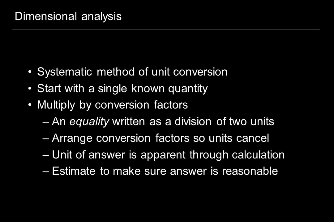 Dimensional analysis Systematic method of unit conversion Start with a single known quantity Multiply by conversion factors –An equality written as a division of two units –Arrange conversion factors so units cancel –Unit of answer is apparent through calculation –Estimate to make sure answer is reasonable