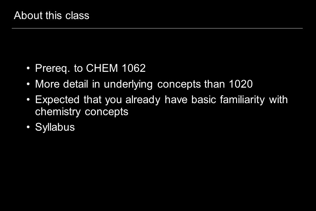 About this class Prereq. to CHEM 1062 More detail in underlying concepts than 1020 Expected that you already have basic familiarity with chemistry con