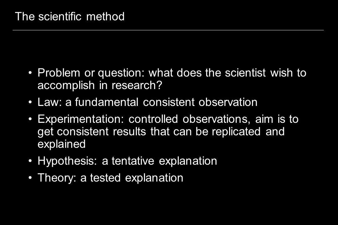 The scientific method Problem or question: what does the scientist wish to accomplish in research? Law: a fundamental consistent observation Experimen