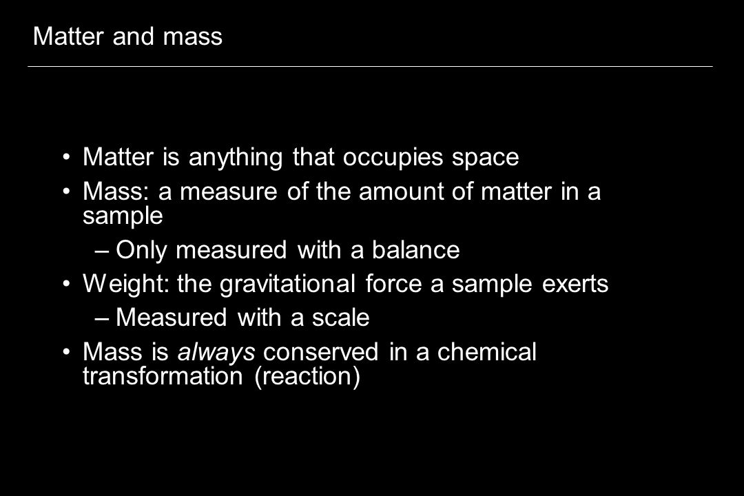 Matter and mass Matter is anything that occupies space Mass: a measure of the amount of matter in a sample –Only measured with a balance Weight: the g