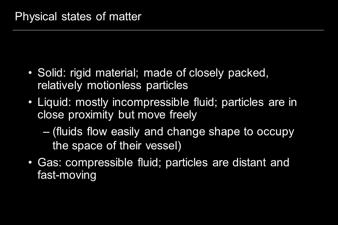 Physical states of matter Solid: rigid material; made of closely packed, relatively motionless particles Liquid: mostly incompressible fluid; particle