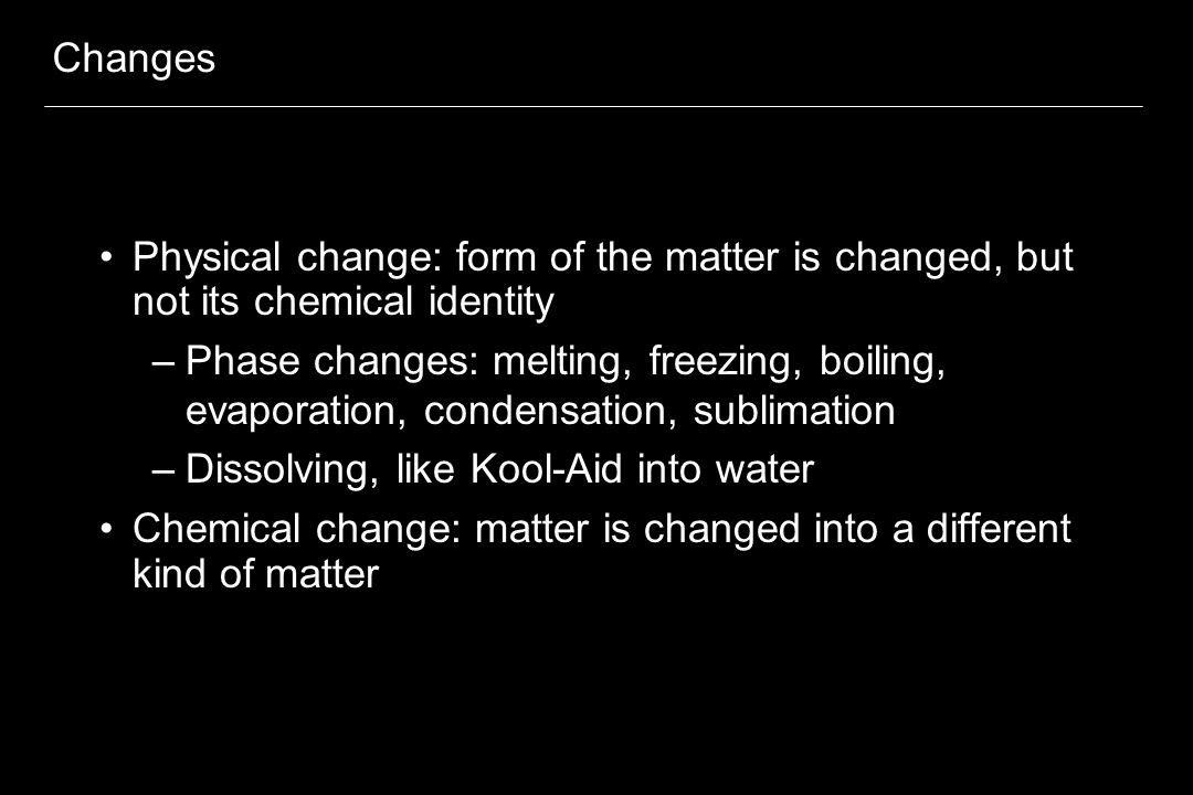 Changes Physical change: form of the matter is changed, but not its chemical identity –Phase changes: melting, freezing, boiling, evaporation, condens