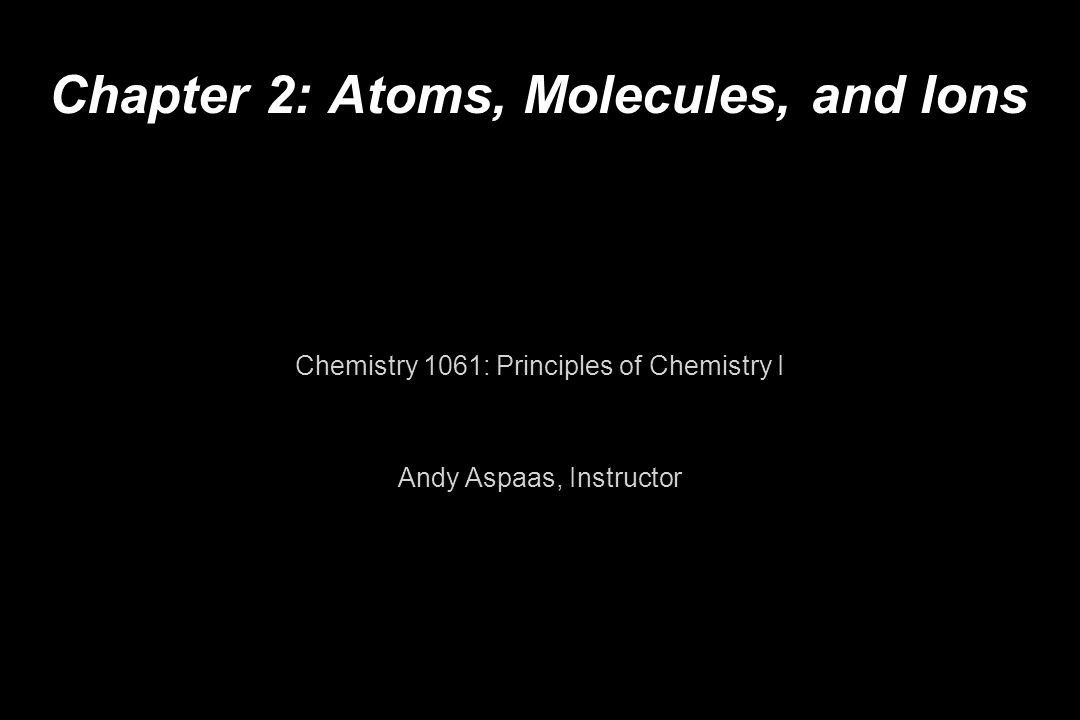 Chapter 2: Atoms, Molecules, and Ions Chemistry 1061: Principles of Chemistry I Andy Aspaas, Instructor