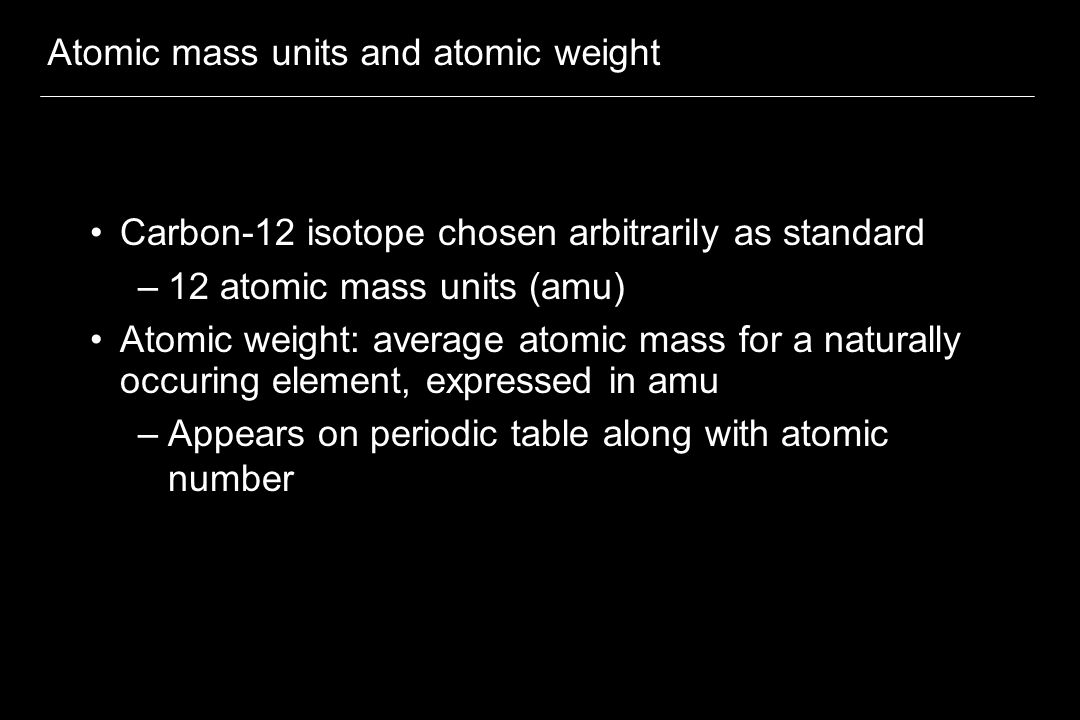 Atomic mass units and atomic weight Carbon-12 isotope chosen arbitrarily as standard –12 atomic mass units (amu) Atomic weight: average atomic mass for a naturally occuring element, expressed in amu –Appears on periodic table along with atomic number