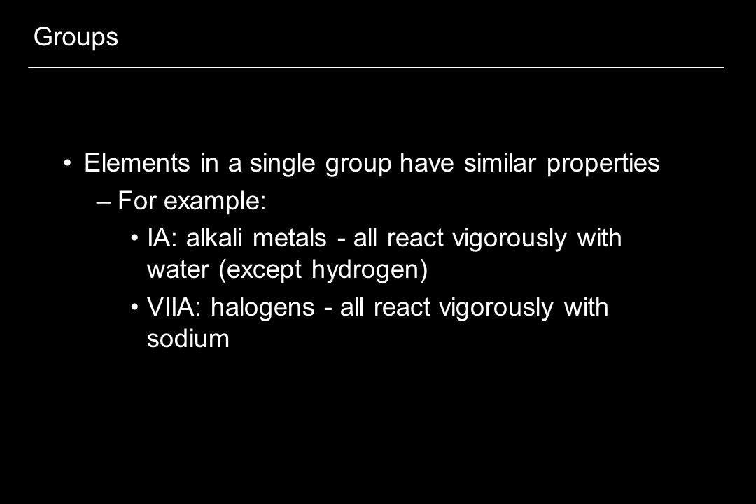 Groups Elements in a single group have similar properties –For example: IA: alkali metals - all react vigorously with water (except hydrogen) VIIA: halogens - all react vigorously with sodium