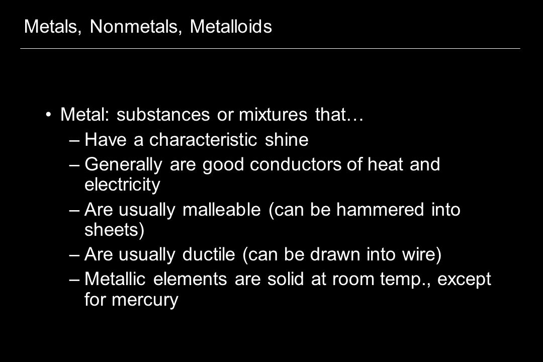 Metals, Nonmetals, Metalloids Metal: substances or mixtures that… –Have a characteristic shine –Generally are good conductors of heat and electricity –Are usually malleable (can be hammered into sheets) –Are usually ductile (can be drawn into wire) –Metallic elements are solid at room temp., except for mercury
