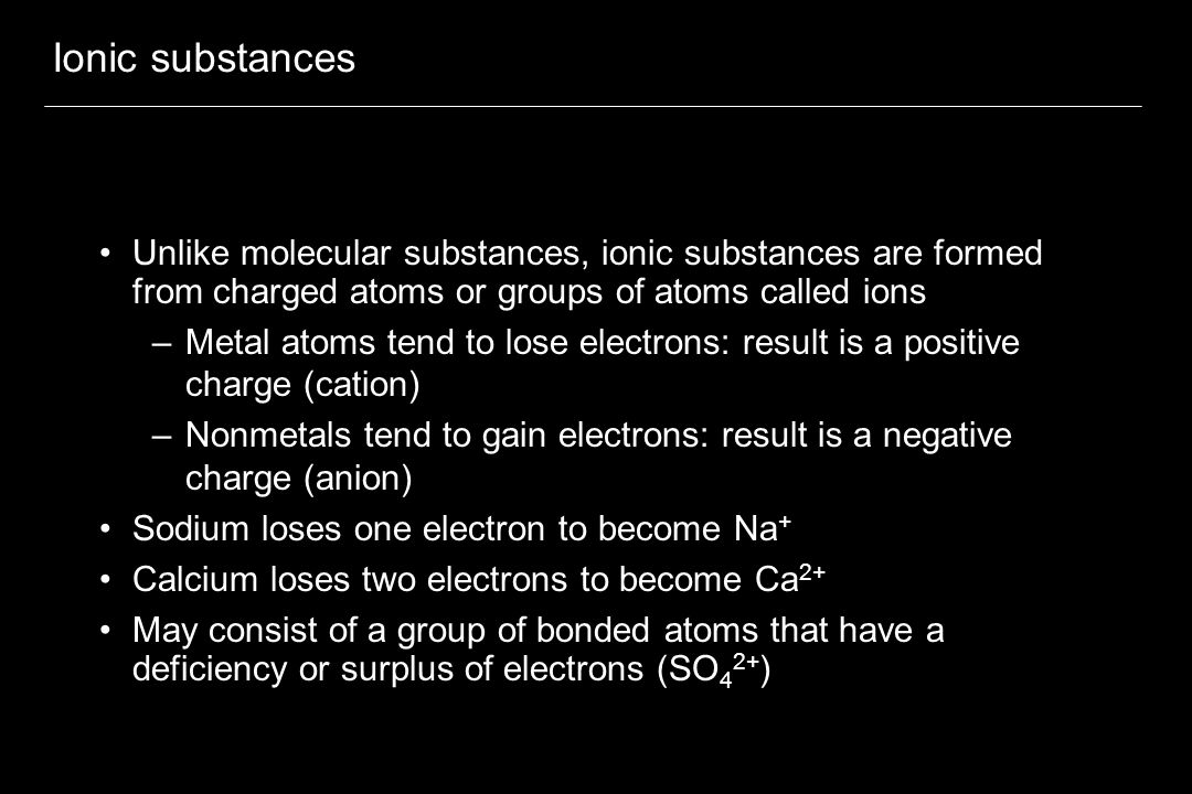 Ionic substances Unlike molecular substances, ionic substances are formed from charged atoms or groups of atoms called ions –Metal atoms tend to lose electrons: result is a positive charge (cation) –Nonmetals tend to gain electrons: result is a negative charge (anion) Sodium loses one electron to become Na + Calcium loses two electrons to become Ca 2+ May consist of a group of bonded atoms that have a deficiency or surplus of electrons (SO 4 2+ )