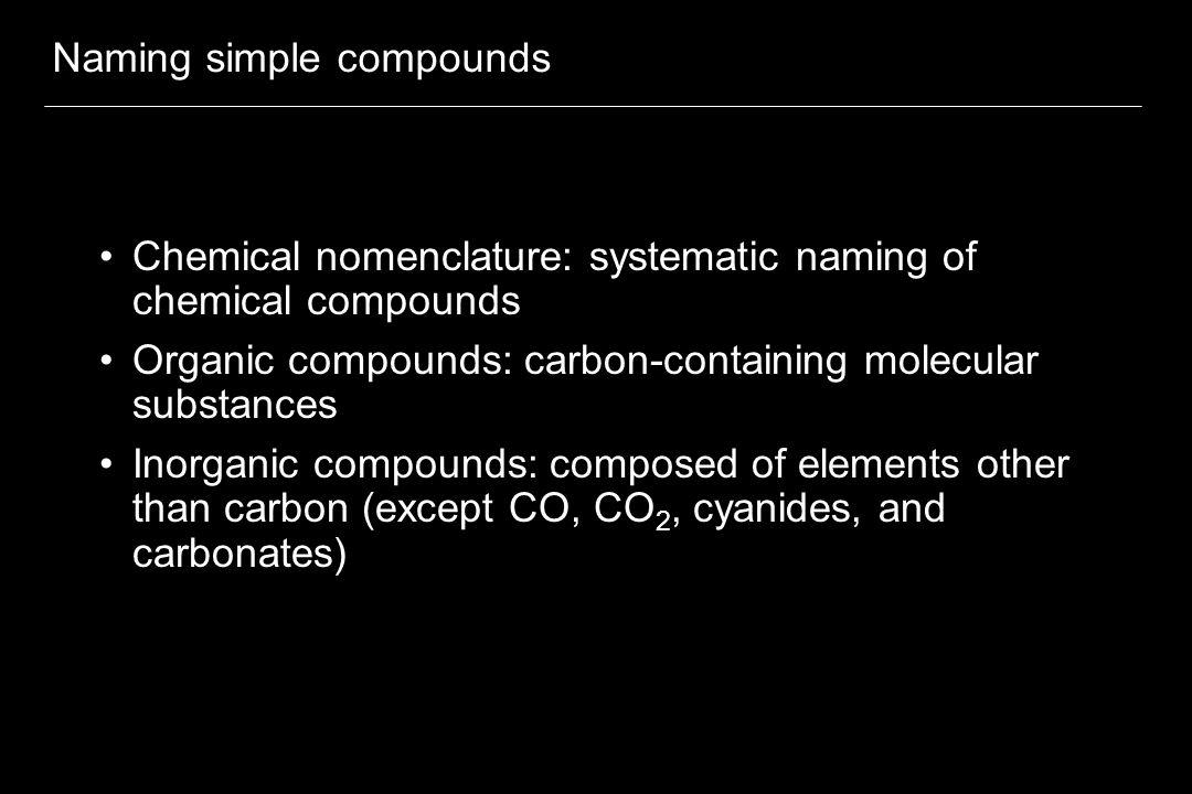 Naming simple compounds Chemical nomenclature: systematic naming of chemical compounds Organic compounds: carbon-containing molecular substances Inorganic compounds: composed of elements other than carbon (except CO, CO 2, cyanides, and carbonates)