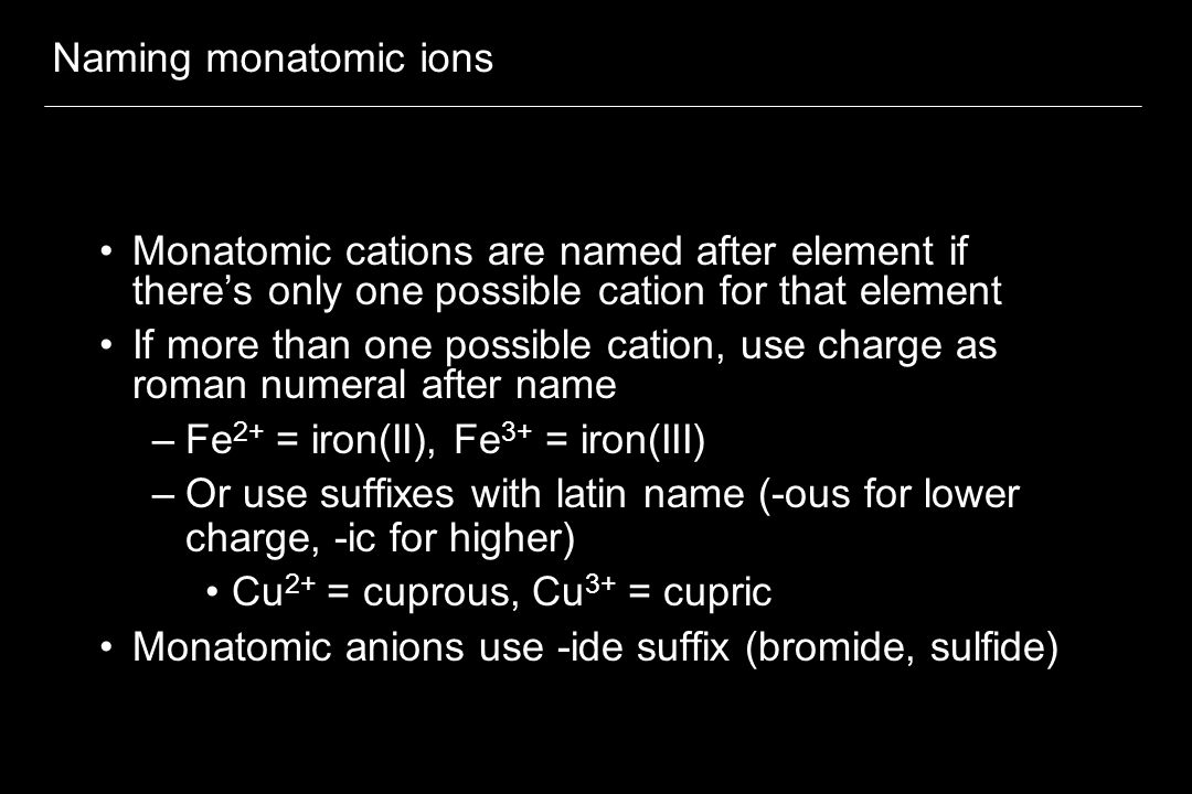 Naming monatomic ions Monatomic cations are named after element if there's only one possible cation for that element If more than one possible cation, use charge as roman numeral after name –Fe 2+ = iron(II), Fe 3+ = iron(III) –Or use suffixes with latin name (-ous for lower charge, -ic for higher) Cu 2+ = cuprous, Cu 3+ = cupric Monatomic anions use -ide suffix (bromide, sulfide)