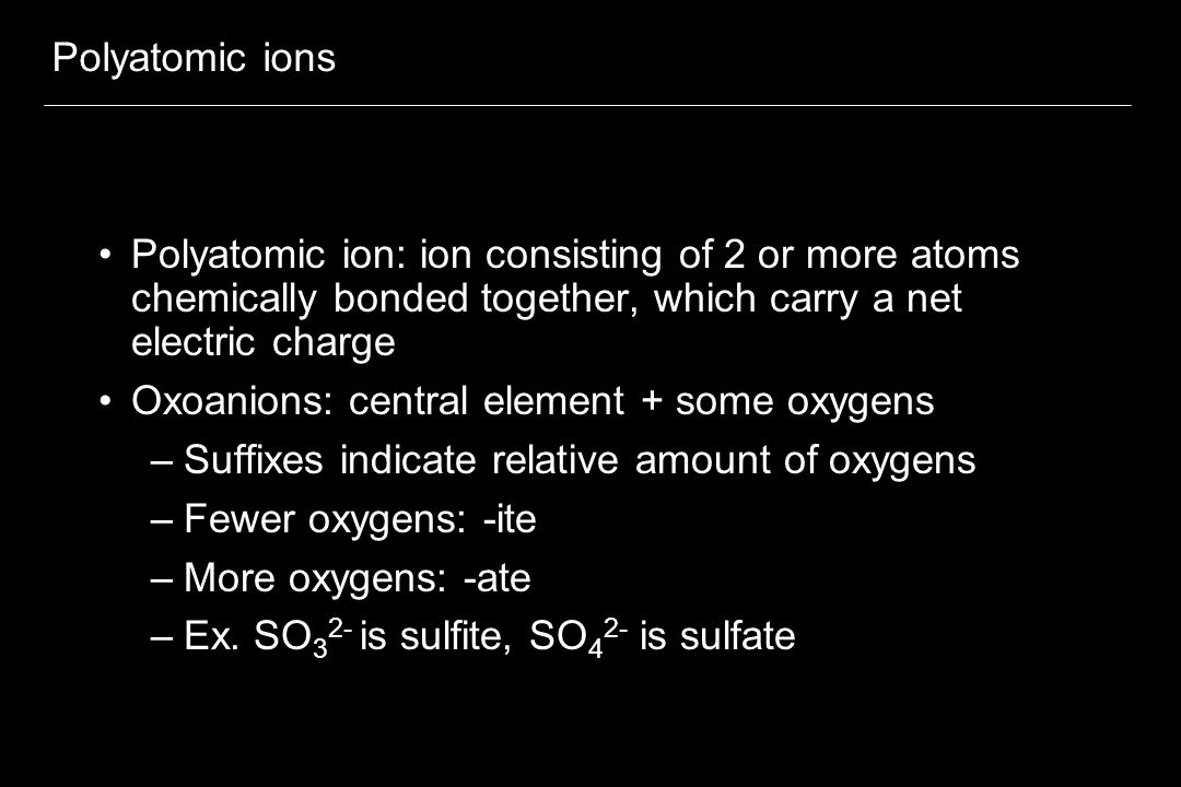 Polyatomic ions Polyatomic ion: ion consisting of 2 or more atoms chemically bonded together, which carry a net electric charge Oxoanions: central element + some oxygens –Suffixes indicate relative amount of oxygens –Fewer oxygens: -ite –More oxygens: -ate –Ex.