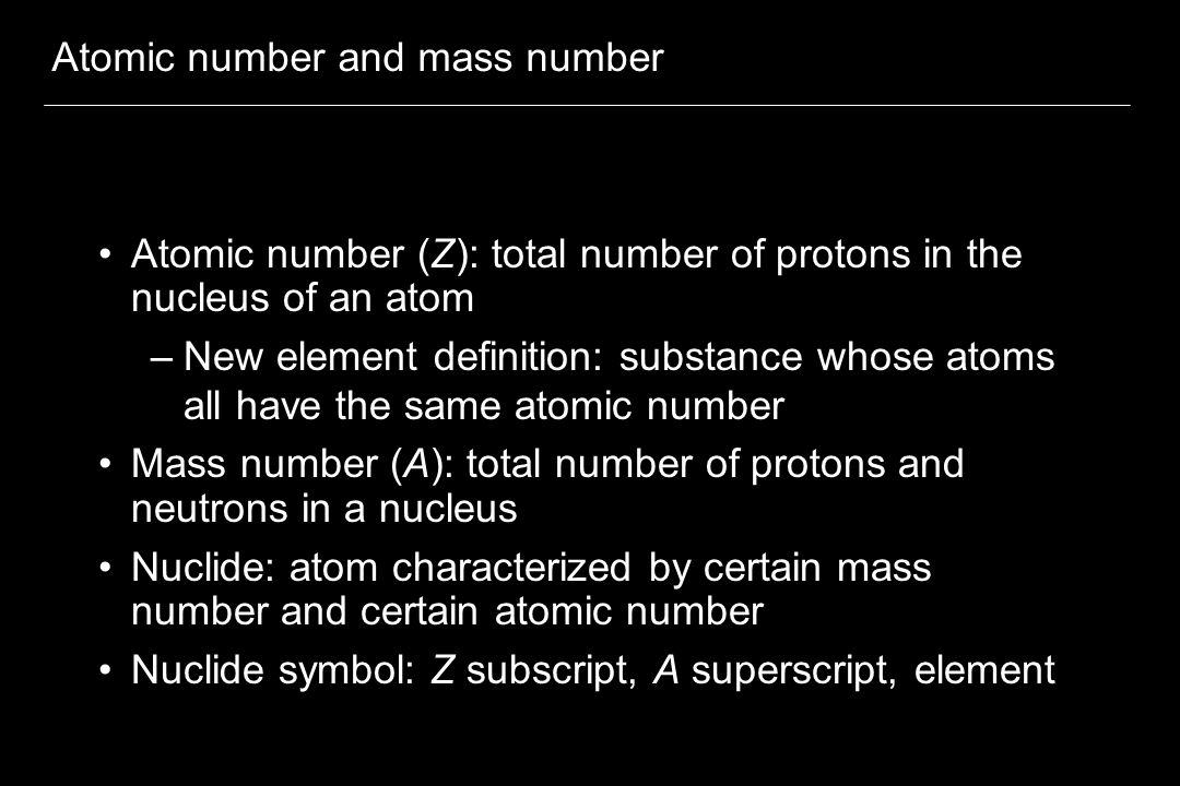 Atomic number and mass number Atomic number (Z): total number of protons in the nucleus of an atom –New element definition: substance whose atoms all have the same atomic number Mass number (A): total number of protons and neutrons in a nucleus Nuclide: atom characterized by certain mass number and certain atomic number Nuclide symbol: Z subscript, A superscript, element