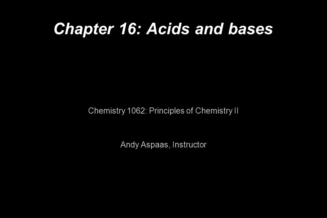 Chapter 16: Acids and bases Chemistry 1062: Principles of Chemistry II Andy Aspaas, Instructor