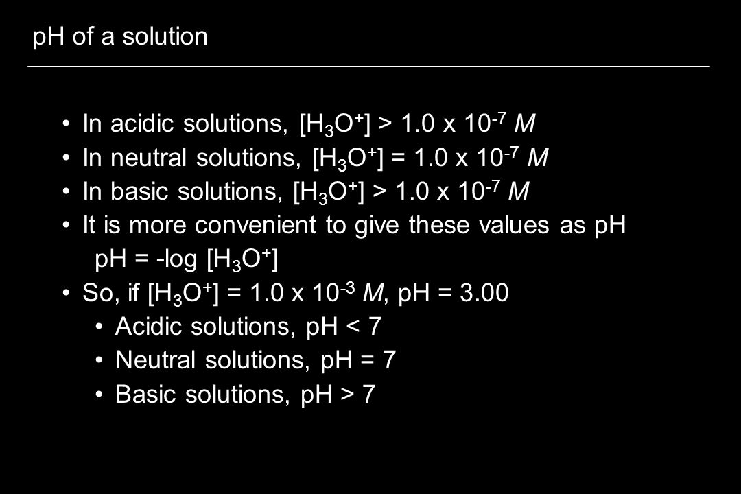 pH of a solution In acidic solutions, [H 3 O + ] > 1.0 x 10 -7 M In neutral solutions, [H 3 O + ] = 1.0 x 10 -7 M In basic solutions, [H 3 O + ] > 1.0 x 10 -7 M It is more convenient to give these values as pH pH = -log [H 3 O + ] So, if [H 3 O + ] = 1.0 x 10 -3 M, pH = 3.00 Acidic solutions, pH < 7 Neutral solutions, pH = 7 Basic solutions, pH > 7