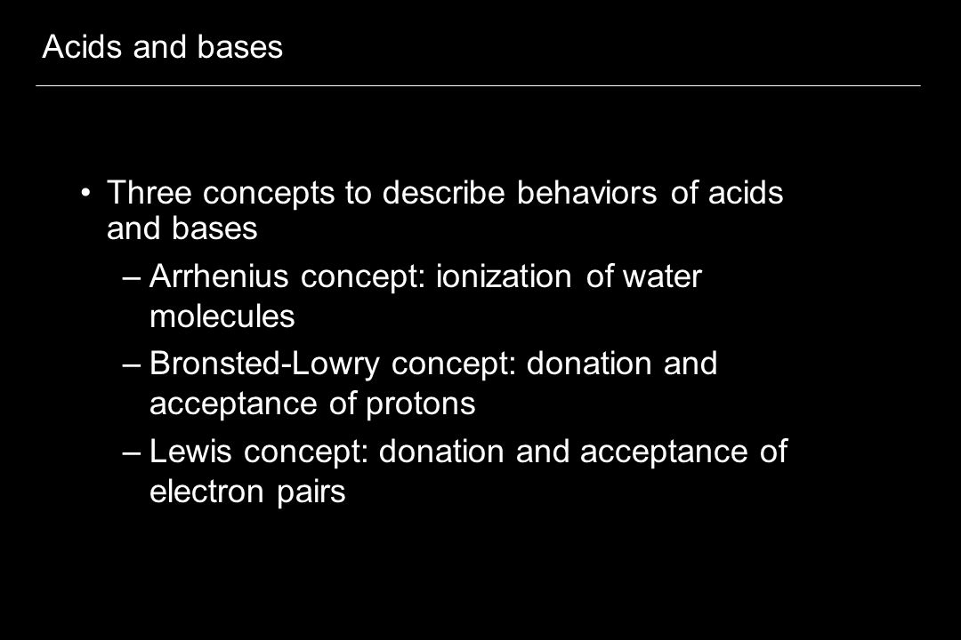 Acids and bases Three concepts to describe behaviors of acids and bases –Arrhenius concept: ionization of water molecules –Bronsted-Lowry concept: donation and acceptance of protons –Lewis concept: donation and acceptance of electron pairs