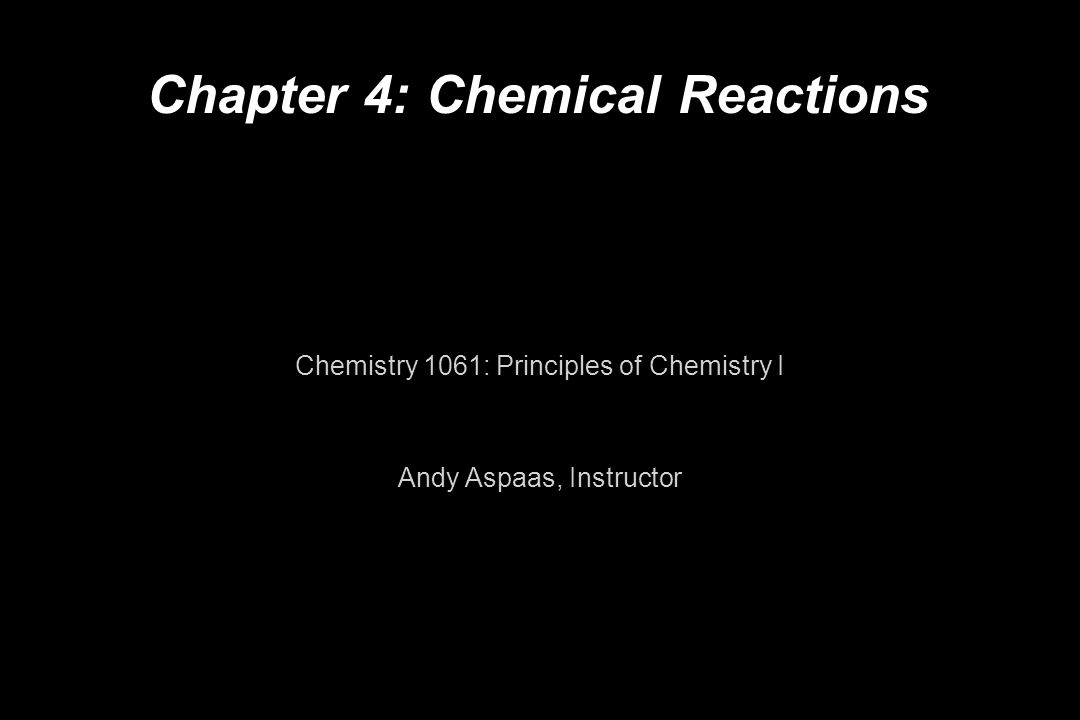Chapter 4: Chemical Reactions Chemistry 1061: Principles of Chemistry I Andy Aspaas, Instructor