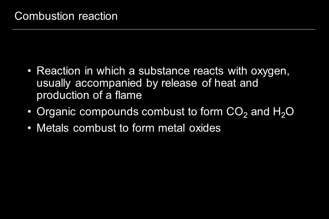 Combustion reaction Reaction in which a substance reacts with oxygen, usually accompanied by release of heat and production of a flame Organic compoun