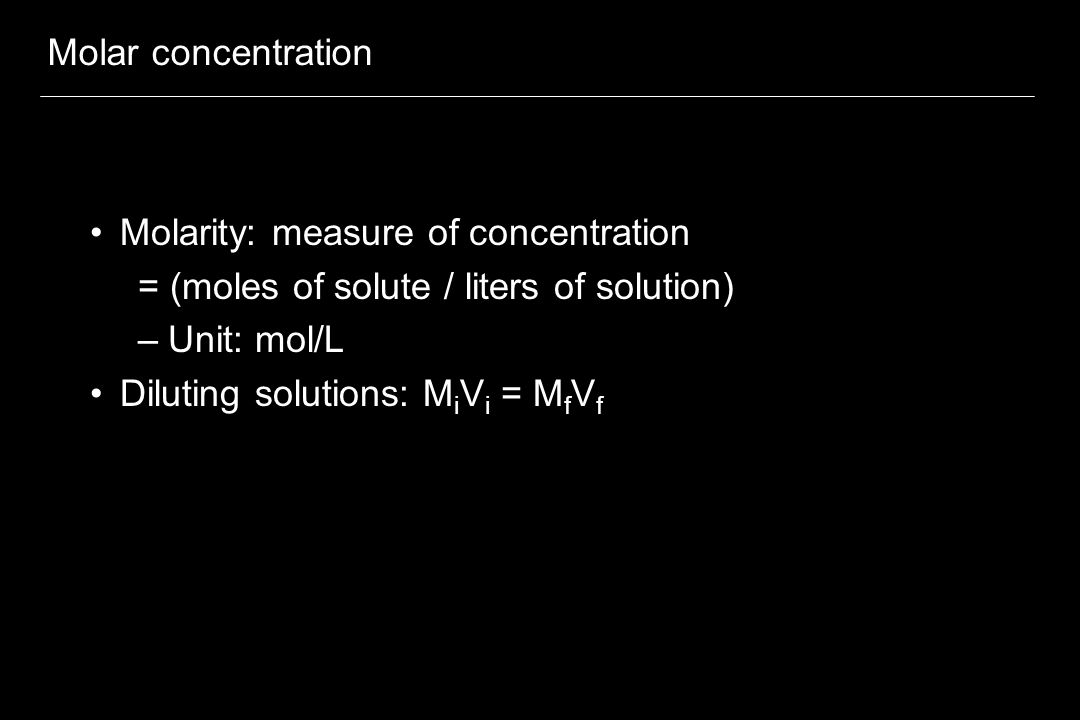 Molar concentration Molarity: measure of concentration = (moles of solute / liters of solution) –Unit: mol/L Diluting solutions: M i V i = M f V f