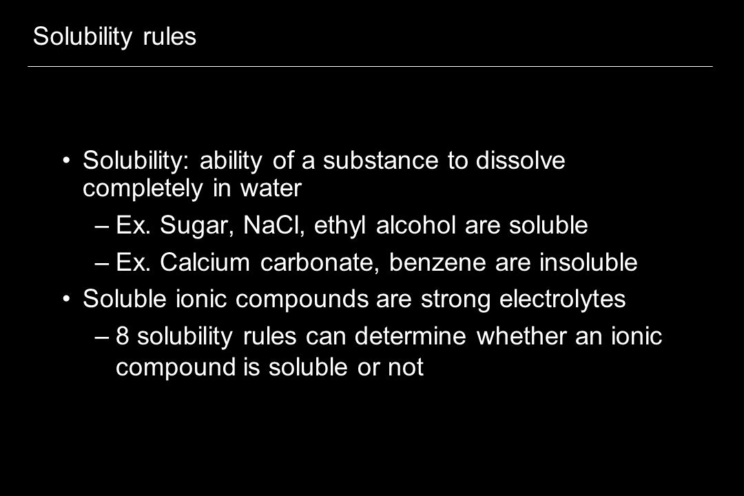 Solubility rules Solubility: ability of a substance to dissolve completely in water –Ex. Sugar, NaCl, ethyl alcohol are soluble –Ex. Calcium carbonate