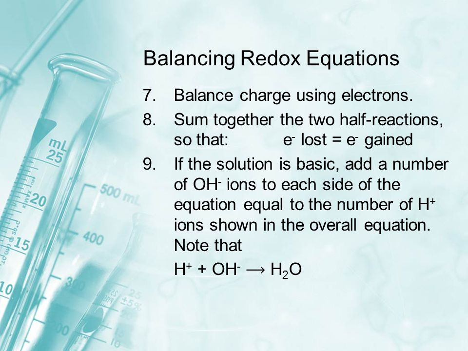 Balancing Redox Equations 7.Balance charge using electrons. 8.Sum together the two half-reactions, so that: e - lost = e - gained 9.If the solution is
