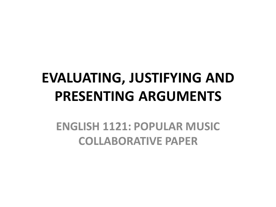EVALUATING, JUSTIFYING AND PRESENTING ARGUMENTS ENGLISH 1121: POPULAR MUSIC COLLABORATIVE PAPER