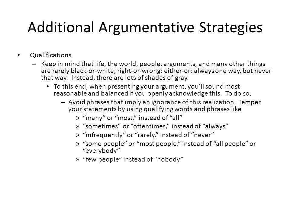 Additional Argumentative Strategies Qualifications – Keep in mind that life, the world, people, arguments, and many other things are rarely black-or-white; right-or-wrong; either-or; always one way, but never that way.