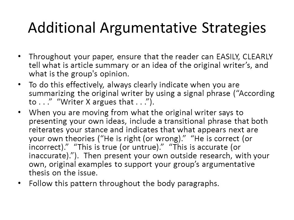 Additional Argumentative Strategies Throughout your paper, ensure that the reader can EASILY, CLEARLY tell what is article summary or an idea of the original writer's, and what is the group s opinion.