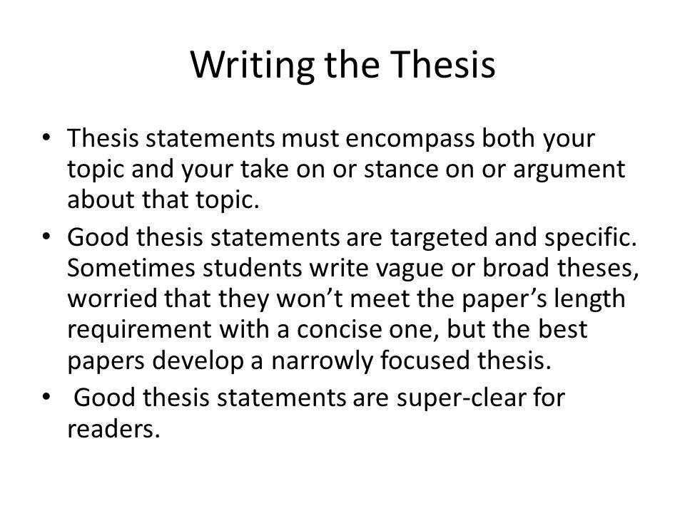 Writing the Thesis Thesis statements must encompass both your topic and your take on or stance on or argument about that topic. Good thesis statements