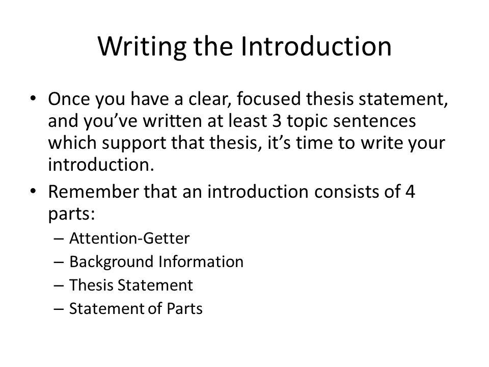 Writing the Introduction Once you have a clear, focused thesis statement, and you've written at least 3 topic sentences which support that thesis, it'