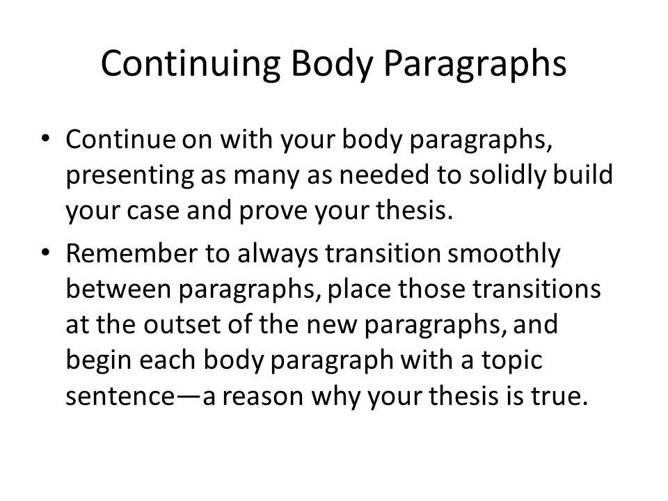 Continuing Body Paragraphs Continue on with your body paragraphs, presenting as many as needed to solidly build your case and prove your thesis. Remem