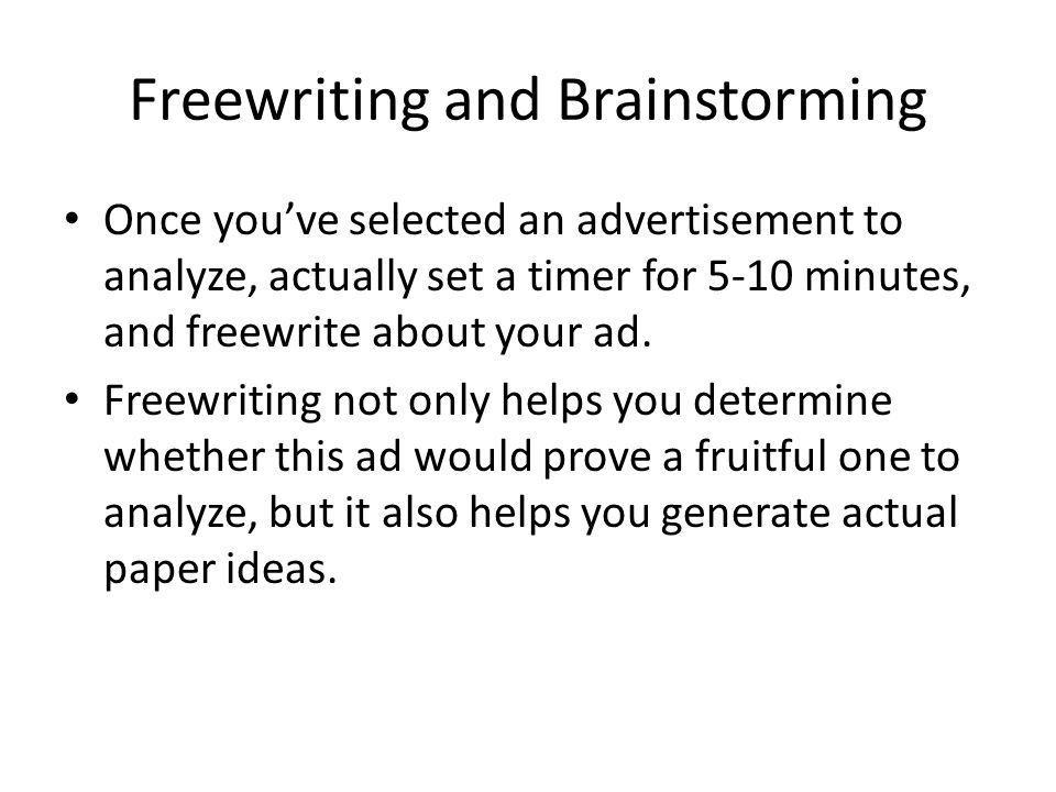 Freewriting and Brainstorming Once you've selected an advertisement to analyze, actually set a timer for 5-10 minutes, and freewrite about your ad. Fr