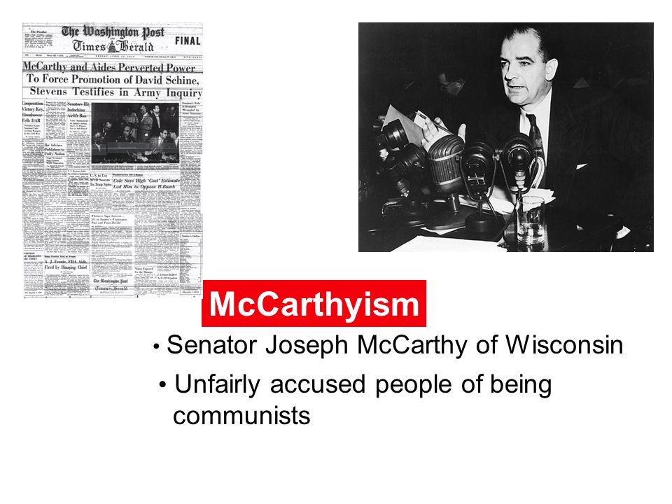 McCarthyism Senator Joseph McCarthy of Wisconsin Unfairly accused people of being communists