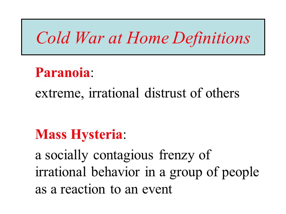 Cold War at Home Definitions Paranoia: extreme, irrational distrust of others Mass Hysteria: a socially contagious frenzy of irrational behavior in a group of people as a reaction to an event