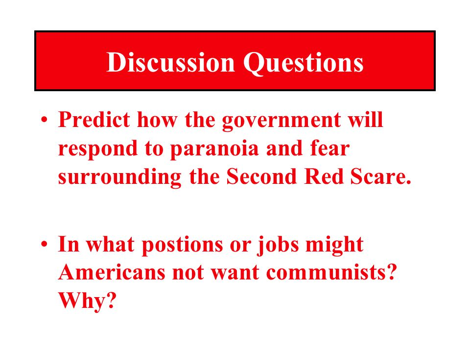 Discussion Questions Predict how the government will respond to paranoia and fear surrounding the Second Red Scare.
