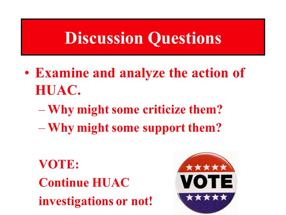 Discussion Questions Examine and analyze the action of HUAC.
