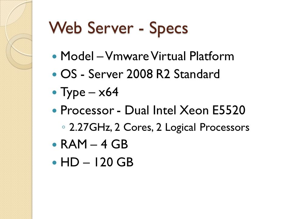 Web Server - Specs Model – Vmware Virtual Platform OS - Server 2008 R2 Standard Type – x64 Processor - Dual Intel Xeon E5520 ◦ 2.27GHz, 2 Cores, 2 Logical Processors RAM – 4 GB HD – 120 GB