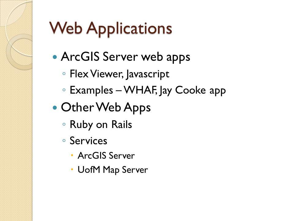 Web Applications ArcGIS Server web apps ◦ Flex Viewer, Javascript ◦ Examples – WHAF, Jay Cooke app Other Web Apps ◦ Ruby on Rails ◦ Services  ArcGIS Server  UofM Map Server