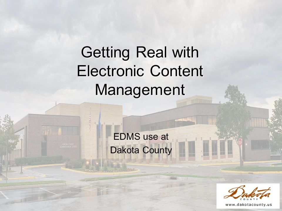 Getting Real with Electronic Content Management EDMS use at Dakota County