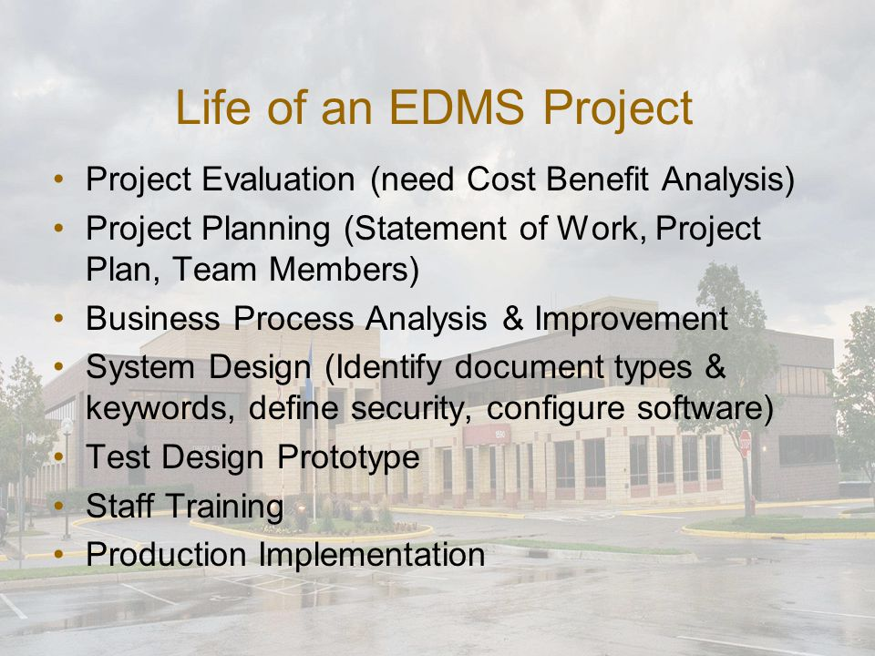 Life of an EDMS Project Project Evaluation (need Cost Benefit Analysis) Project Planning (Statement of Work, Project Plan, Team Members) Business Process Analysis & Improvement System Design (Identify document types & keywords, define security, configure software) Test Design Prototype Staff Training Production Implementation