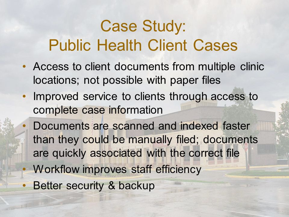 Case Study: Public Health Client Cases Access to client documents from multiple clinic locations; not possible with paper files Improved service to clients through access to complete case information Documents are scanned and indexed faster than they could be manually filed; documents are quickly associated with the correct file Workflow improves staff efficiency Better security & backup