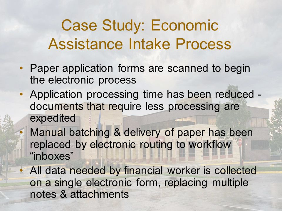 Case Study: Economic Assistance Intake Process Paper application forms are scanned to begin the electronic process Application processing time has bee