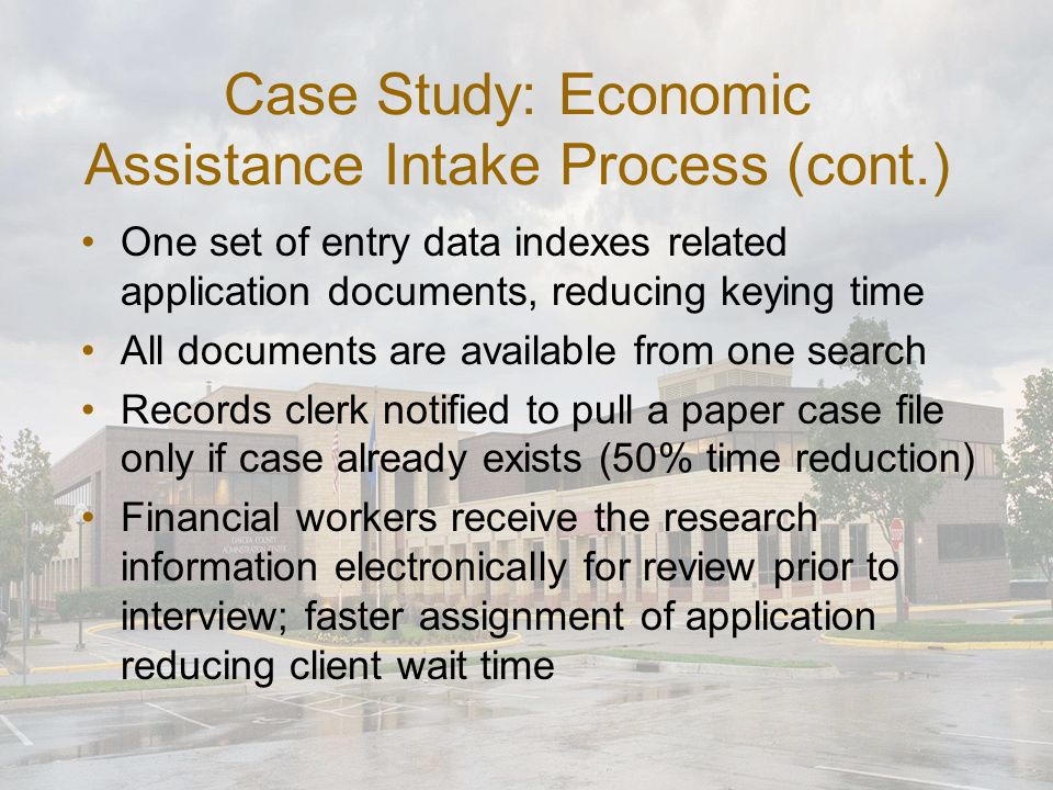 Case Study: Economic Assistance Intake Process (cont.) One set of entry data indexes related application documents, reducing keying time All documents