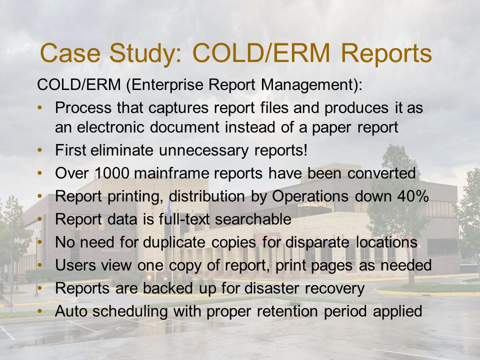 Case Study: COLD/ERM Reports COLD/ERM (Enterprise Report Management): Process that captures report files and produces it as an electronic document instead of a paper report First eliminate unnecessary reports.
