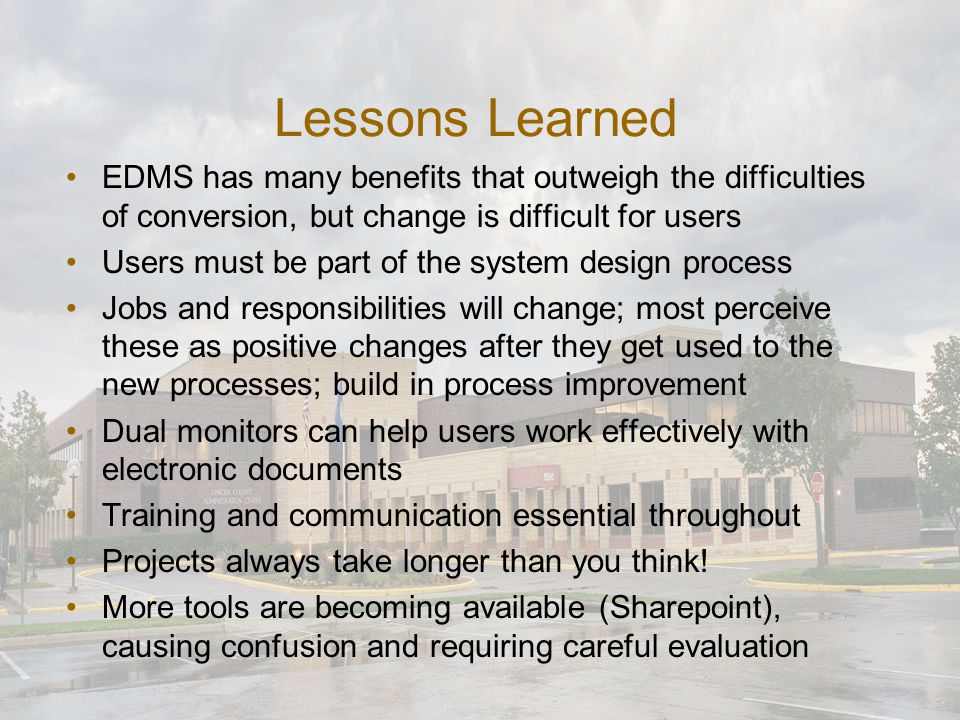 Lessons Learned EDMS has many benefits that outweigh the difficulties of conversion, but change is difficult for users Users must be part of the system design process Jobs and responsibilities will change; most perceive these as positive changes after they get used to the new processes; build in process improvement Dual monitors can help users work effectively with electronic documents Training and communication essential throughout Projects always take longer than you think.