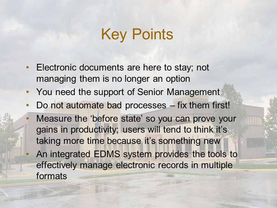 Key Points Electronic documents are here to stay; not managing them is no longer an option You need the support of Senior Management Do not automate b